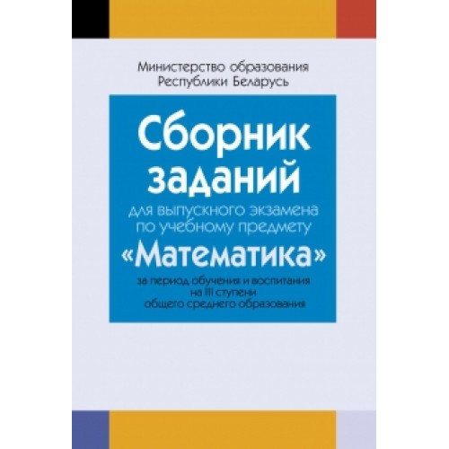 Сборник заданий для выпускного экзамена по учебному предмету «Математика» за период обучения и воспитания на III ступени общего среднего образования