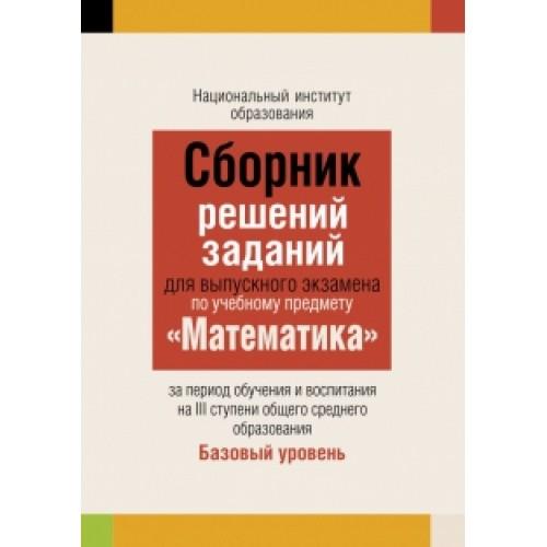 Сборник решений заданий для выпускного экзамена по учебному предмету «Математика» за период обучения и воспитания на III ступени общего среднего образования. Базовый уровень
