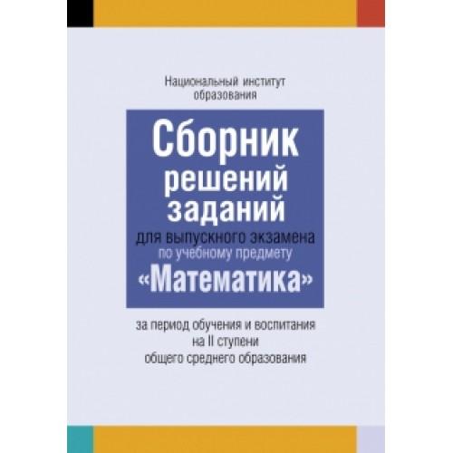 Сборник решений заданий для выпускного экзамена по учебному предмету «Математика» за период обучения и воспитания на II ступени общего среднего образования