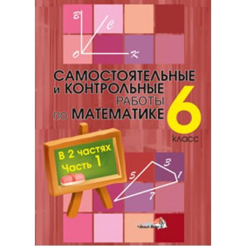 Самостоятельные и контрольные работы по математике. 6 класс : в 2 ч. Ч. 1