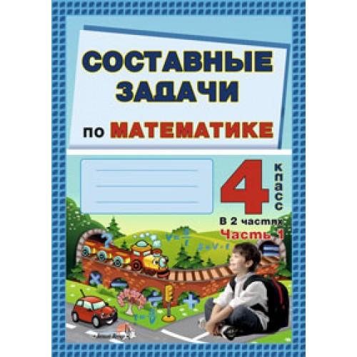 Составные задачи по математике. 4 класс: в 2 ч. Ч. 1