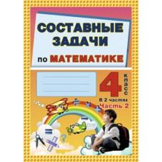 Составные задачи по математике. 4 класс: в 2 ч. Ч. 2