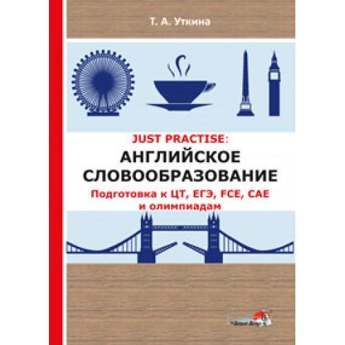 JUST PRACTISE: Английское словообразование. Подготовка к ЦТ, ЕГЭ, FCE, CAE и олимпиадам