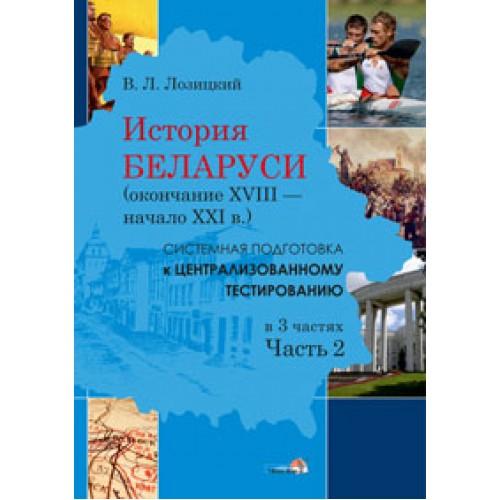 История Беларуси (окончание XVIII в. — начало XXI в.): системная подготовка к централизованному тестированию. В 3 частях. Часть 2