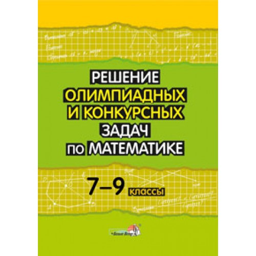 Решение олимпиадных и конкурсных задач по математике. 7-9 классы