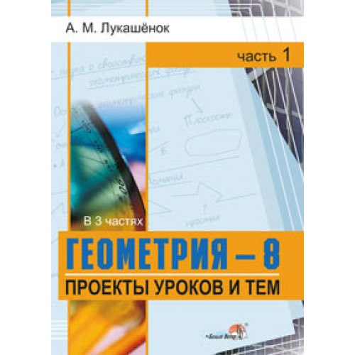 Геометрия. 8 класс. Проекты уроков и тем : в 3 ч. Ч. 1