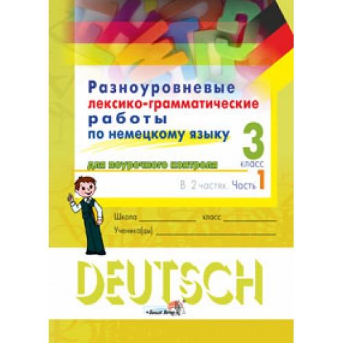 Разноуровневые лексико-грамматические работы по немецкому языку для поурочного контроля. 3 класс : в 2 ч. Ч. 1