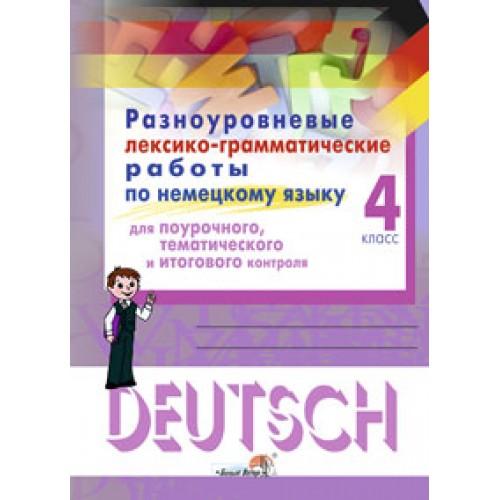 Разноуровневые лексико-грамматические работы по немецкому языку для поурочного, тематического и итогового контроля. 4 класс