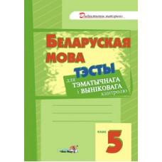 Беларуская мова. Тэсты для тэматычнага і выніковага кантролю. 5 клас