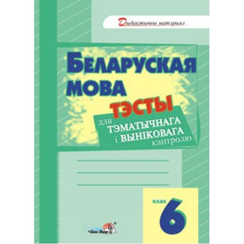 Беларуская мова. Тэсты для тэматычнага і выніковага кантролю. 6 клас