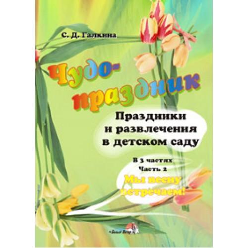 Чудо-праздник: Праздники и развлечения в детском саду: в 3 ч. Ч. 2. Мы весну встречаем!