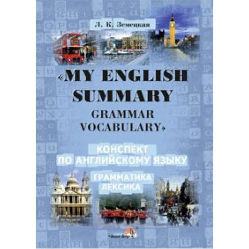 """""""MY ENGLISH SUMMARY. GRAMMAR. VOCABULARY"""" : Конспект по английскому языку"""