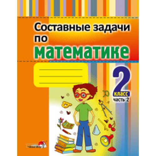 Составные задачи по математике. 2 класс : в 2 ч. Ч. 2