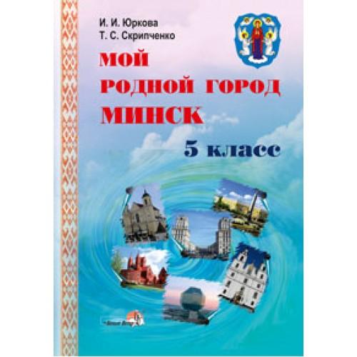 Мой родной город Минск: пособие для учащихся 5 класса общеобразовательных учреждений с русским языком обучения