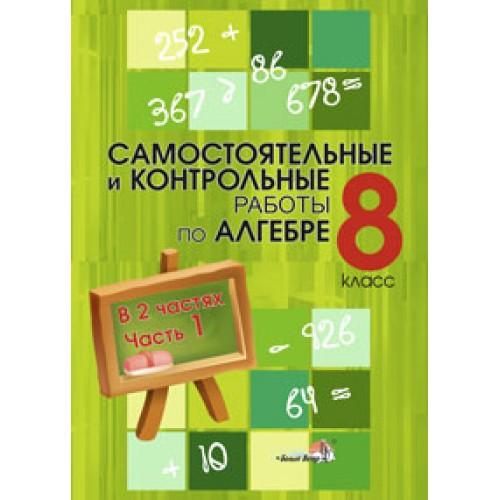 Самостоятельные и контрольные работы по алгебре. 8 класс: в 2 ч. Ч. 1