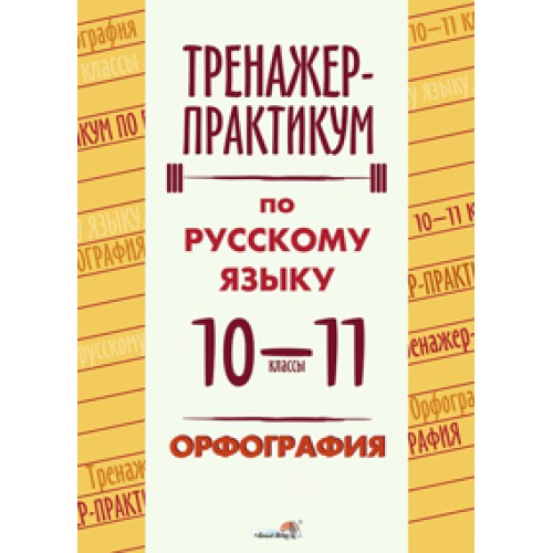 Тренажер-практикум по русскому языку. 10-11 классы. Орфография