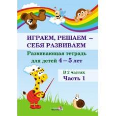 Играем, решаем - себя развиваем. Развивающая тетрадь для детей 4—5 лет. В 2 частях. Часть 1