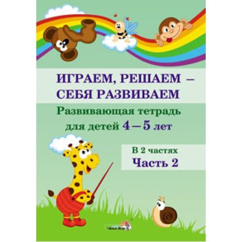 Играем, решаем - себя развиваем. Развивающая тетрадь для детей 4—5 лет. В 2 частях. Часть 2
